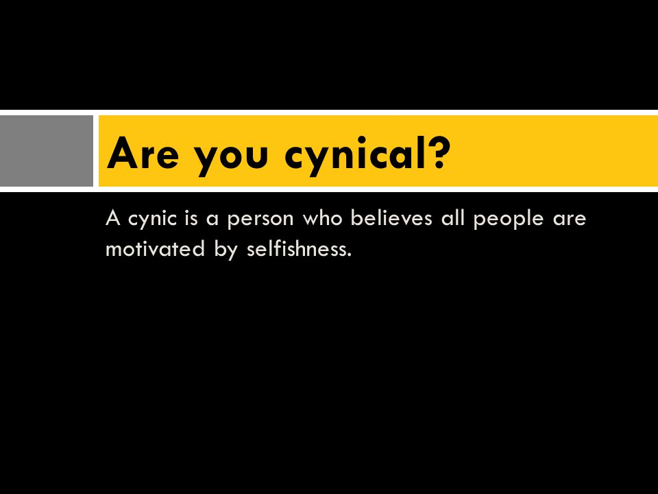 A cynic is a person who believes all people are motivated by selfishness. Are you cynical