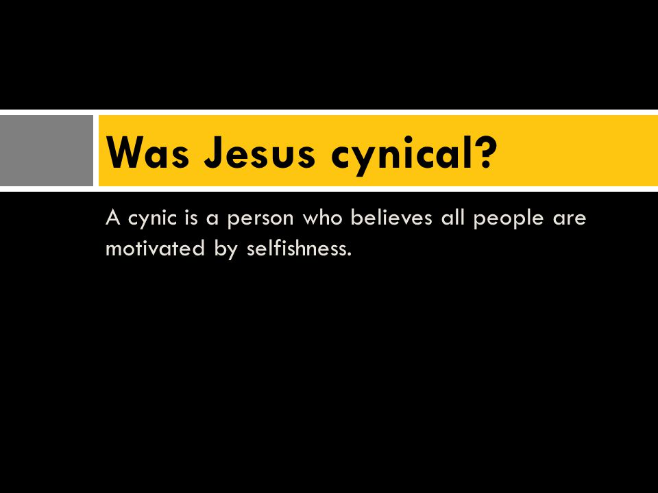 A cynic is a person who believes all people are motivated by selfishness. Was Jesus cynical?