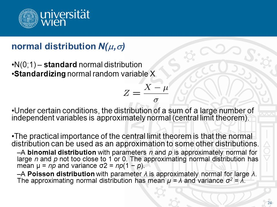 24 normal distribution N( ,  ) N(0;1) – standard normal distribution Standardizing normal random variable X Under certain conditions, the distribution of a sum of a large number of independent variables is approximately normal (central limit theorem).