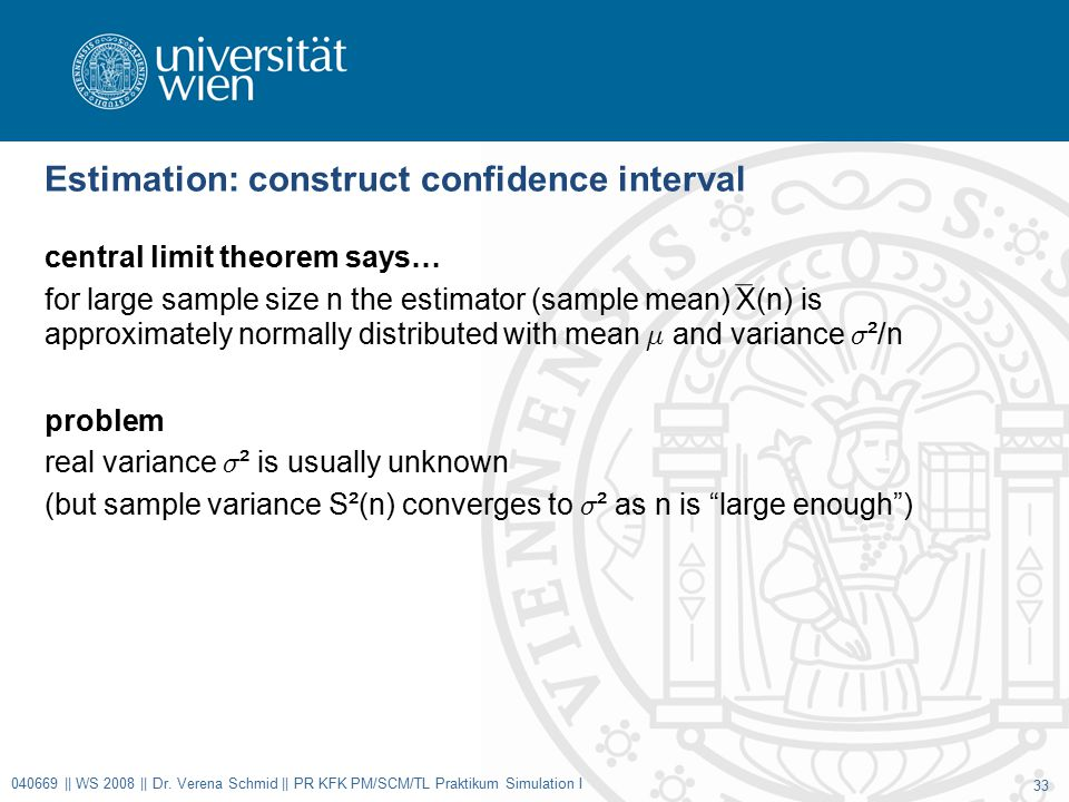 Estimation: construct confidence interval central limit theorem says… for large sample size n the estimator (sample mean) X(n) is approximately normally distributed with mean ¹ and variance ¾ ²/n problem real variance ¾ ² is usually unknown (but sample variance S²(n) converges to ¾ ² as n is large enough ) 040669 || WS 2008 || Dr.