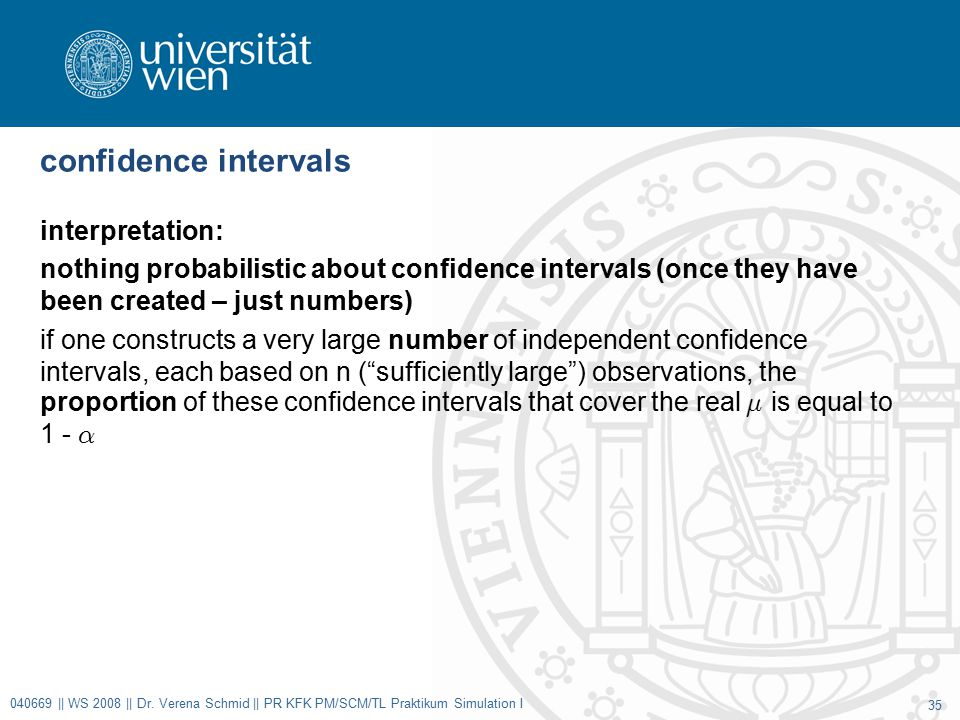 confidence intervals interpretation: nothing probabilistic about confidence intervals (once they have been created – just numbers) if one constructs a very large number of independent confidence intervals, each based on n ( sufficiently large ) observations, the proportion of these confidence intervals that cover the real ¹ is equal to 1 - ® 040669 || WS 2008 || Dr.