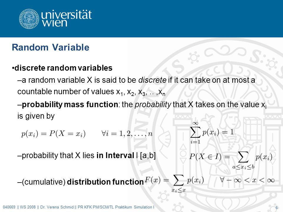 Random Variable discrete random variables –a random variable X is said to be discrete if it can take on at most a countable number of values x 1, x 2, x 3,..,x n –probability mass function: the probability that X takes on the value x i is given by –probability that X lies in Interval I [a,b] –(cumulative) distribution function 040669 || WS 2008 || Dr.