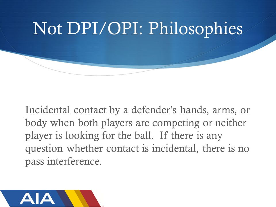 Not DPI/OPI: Philosophies Incidental contact by a defender's hands, arms, or body when both players are competing or neither player is looking for the ball.