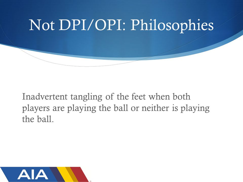 Not DPI/OPI: Philosophies Inadvertent tangling of the feet when both players are playing the ball or neither is playing the ball.