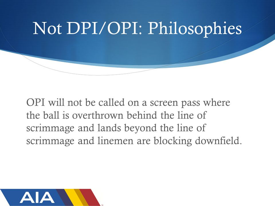Not DPI/OPI: Philosophies OPI will not be called on a screen pass where the ball is overthrown behind the line of scrimmage and lands beyond the line of scrimmage and linemen are blocking downfield.