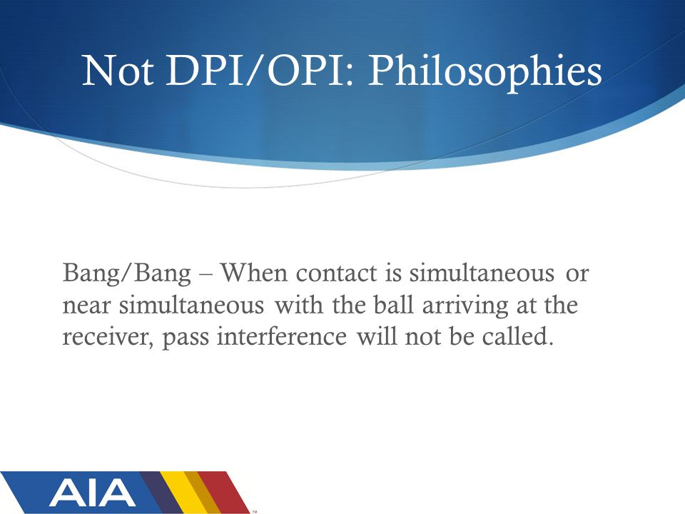 Not DPI/OPI: Philosophies Bang/Bang – When contact is simultaneous or near simultaneous with the ball arriving at the receiver, pass interference will not be called.