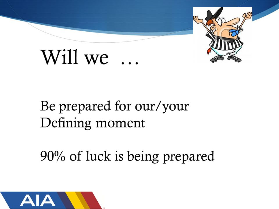 Will we … Be prepared for our/your Defining moment 90% of luck is being prepared