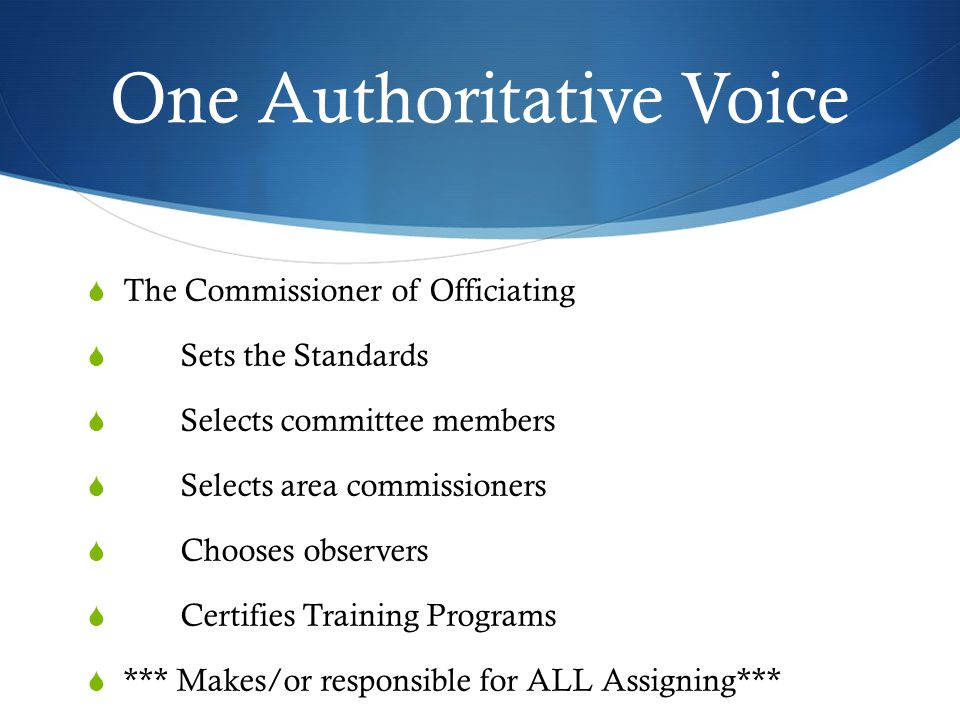 One Authoritative Voice  The Commissioner of Officiating  Sets the Standards  Selects committee members  Selects area commissioners  Chooses observers  Certifies Training Programs  *** Makes/or responsible for ALL Assigning***