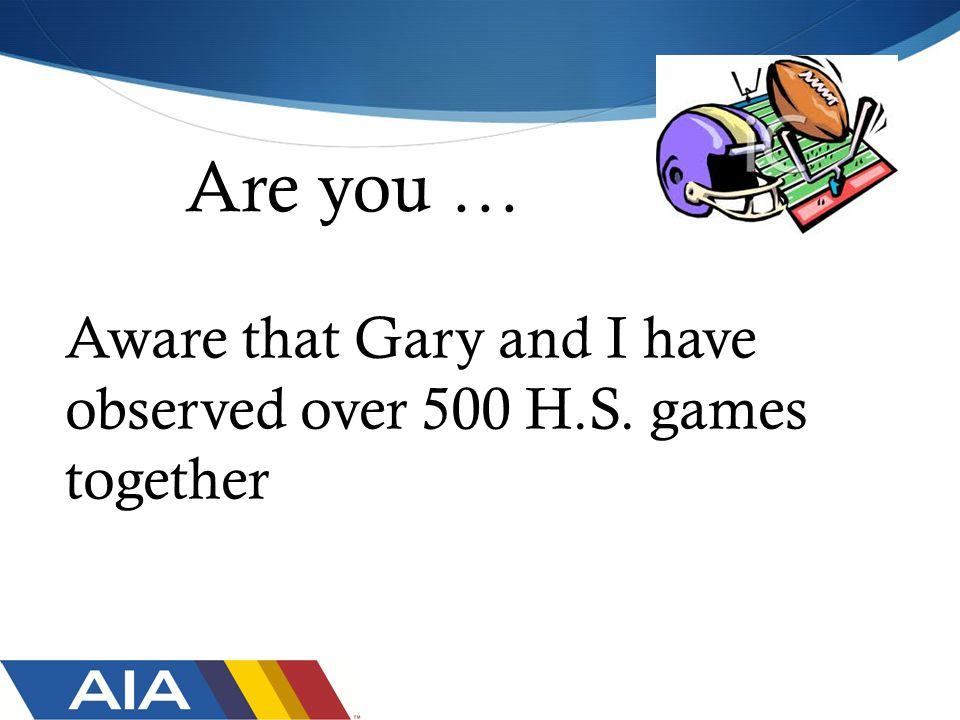 Are you … Aware that Gary and I have observed over 500 H.S. games together