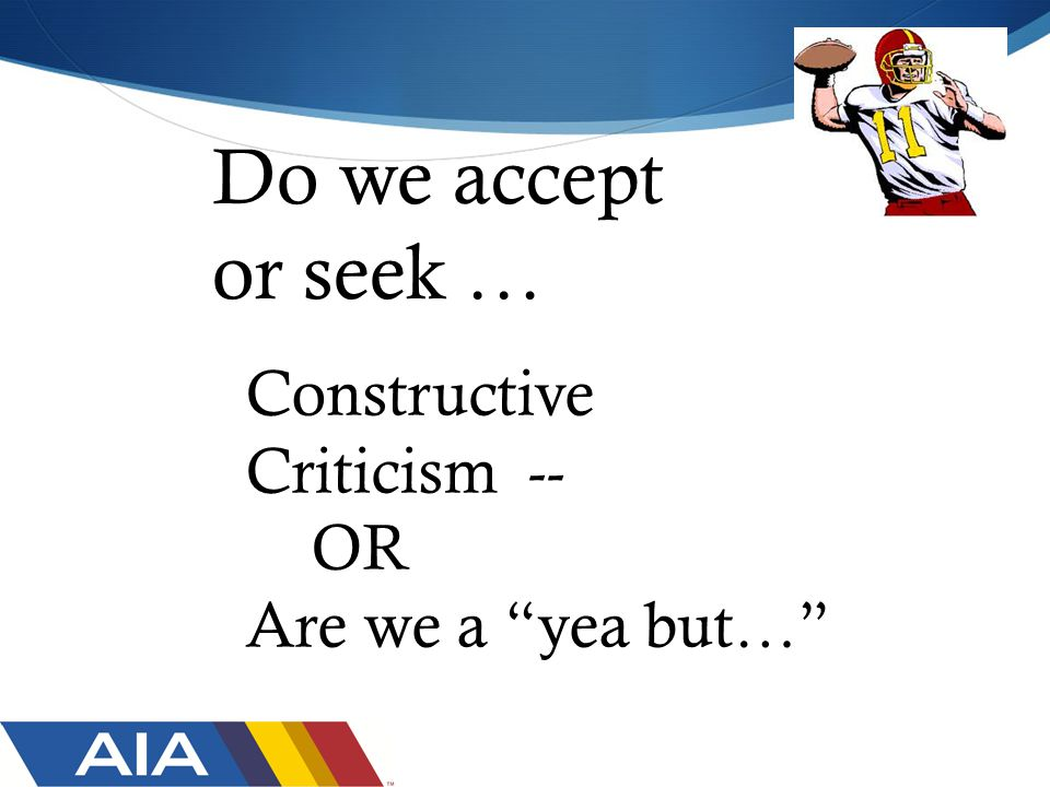Do we accept or seek … Constructive Criticism -- OR Are we a yea but…