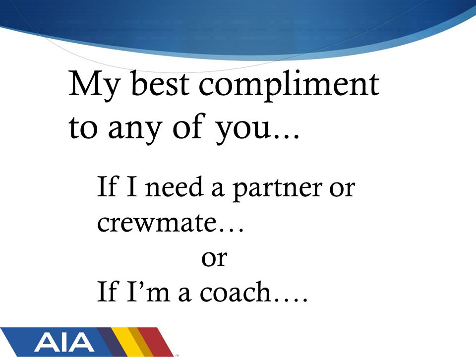 My best compliment to any of you... If I need a partner or crewmate… or If I'm a coach….