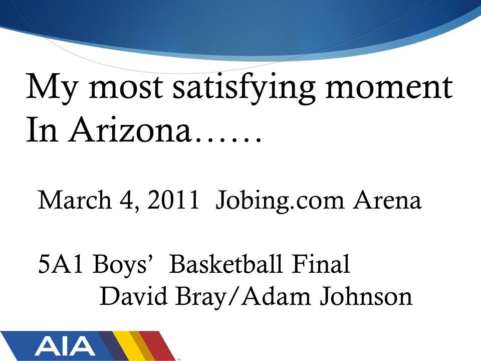 My most satisfying moment In Arizona…… March 4, 2011 Jobing.com Arena 5A1 Boys' Basketball Final David Bray/Adam Johnson