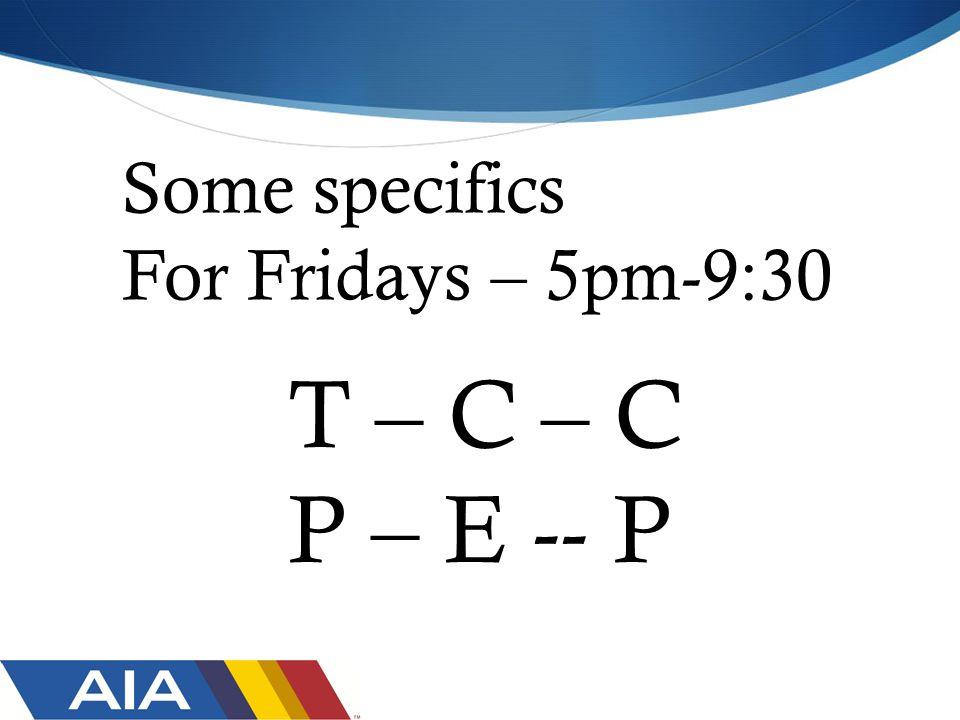 Some specifics For Fridays – 5pm-9:30 T – C – C P – E -- P