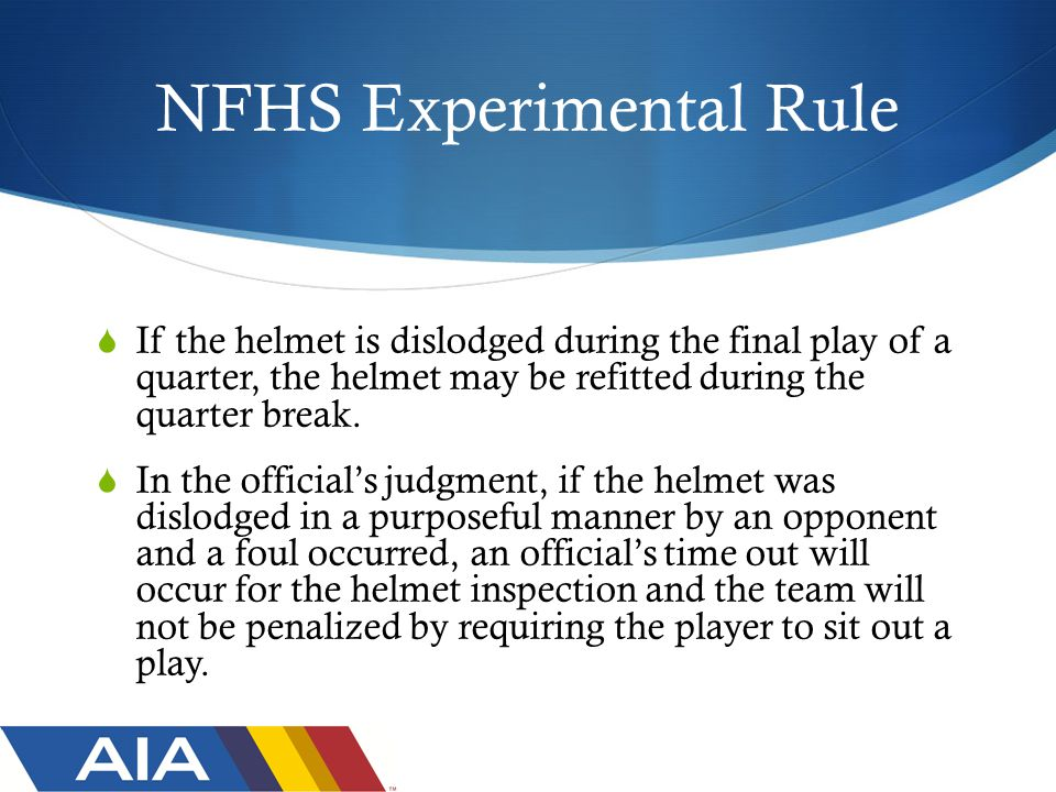 NFHS Experimental Rule  If the helmet is dislodged during the final play of a quarter, the helmet may be refitted during the quarter break.
