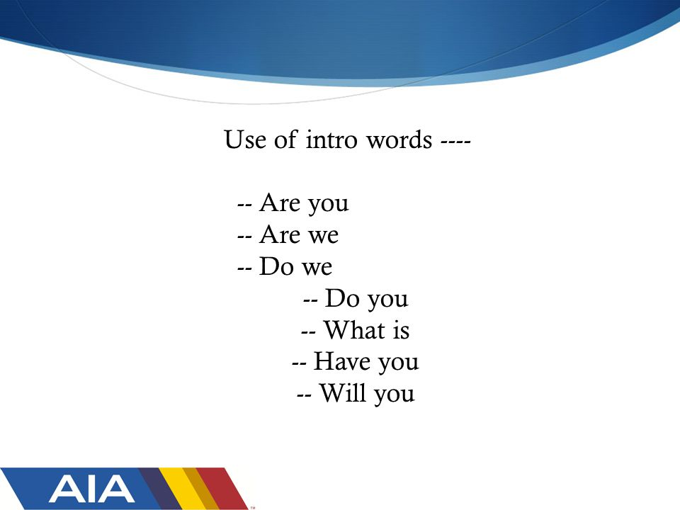 Use of intro words ---- -- Are you -- Are we -- Do we -- Do you -- What is -- Have you -- Will you