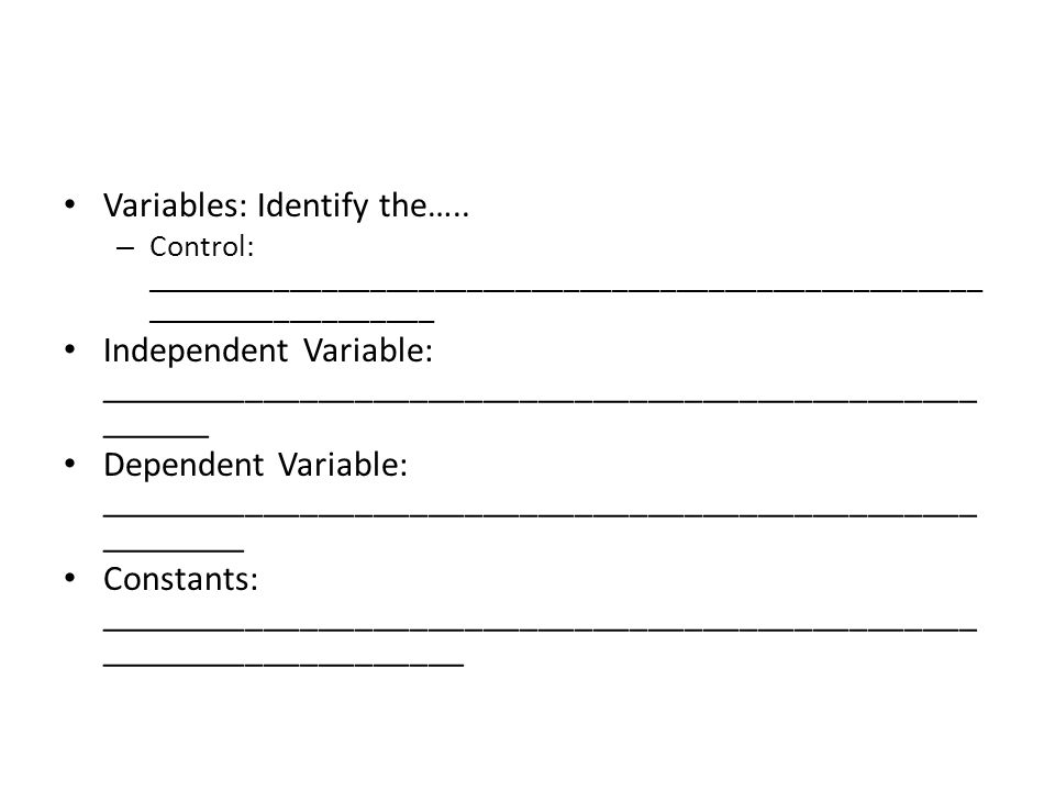 Variables: Identify the….. – Control: Room temperature
