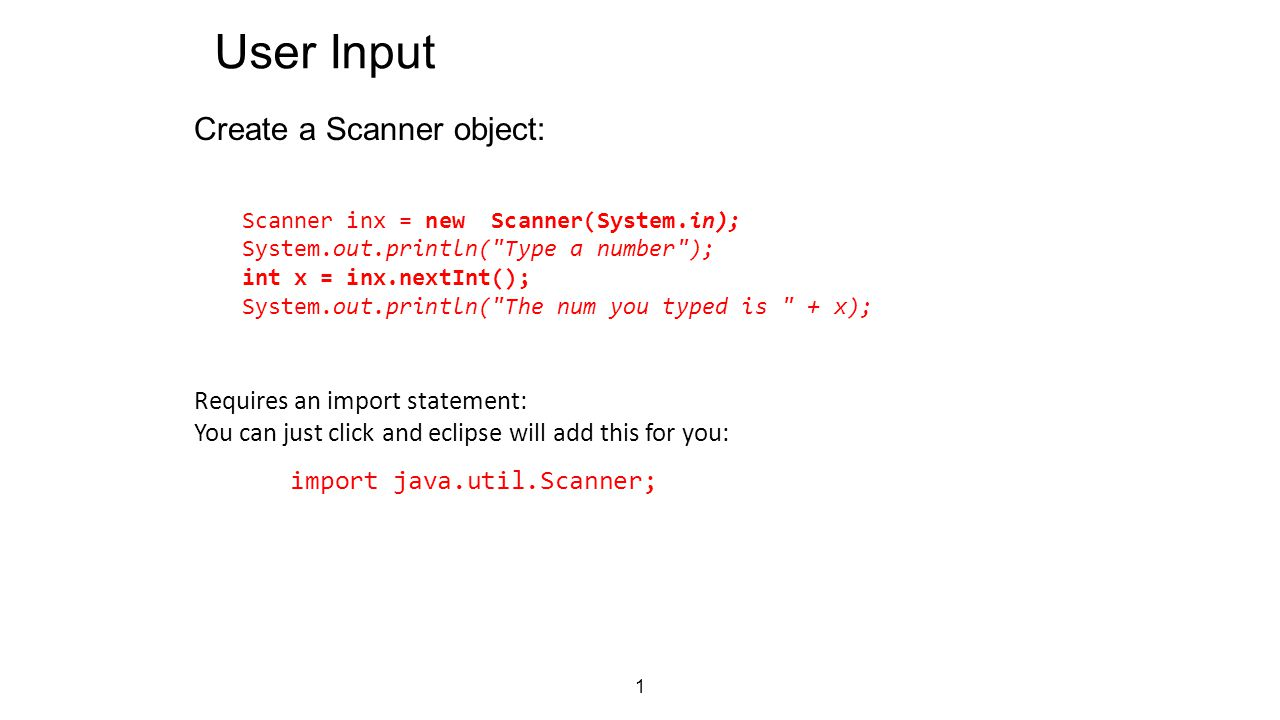 1 User Input Create a Scanner object: Scanner inx = new Scanner(System.in); System.out.println( Type a number ); int x = inx.nextInt(); System.out.println( The num you typed is + x); Requires an import statement: You can just click and eclipse will add this for you: import java.util.Scanner;