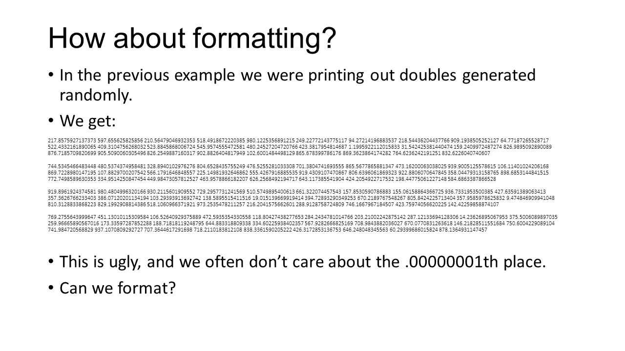 How about formatting. In the previous example we were printing out doubles generated randomly.