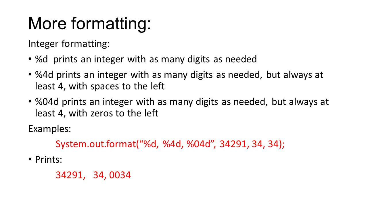 More formatting: Integer formatting: %d prints an integer with as many digits as needed %4d prints an integer with as many digits as needed, but always at least 4, with spaces to the left %04d prints an integer with as many digits as needed, but always at least 4, with zeros to the left Examples: System.out.format( %d, %4d, %04d , 34291, 34, 34); Prints: 34291, 34, 0034