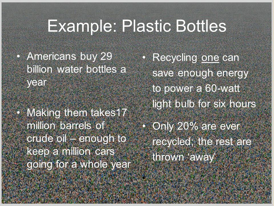 Example: Plastic Bottles Recycling one can save enough energy to power a 60-watt light bulb for six hours Only 20% are ever recycled; the rest are thrown 'away' Americans buy 29 billion water bottles a year Making them takes17 million barrels of crude oil – enough to keep a million cars going for a whole year
