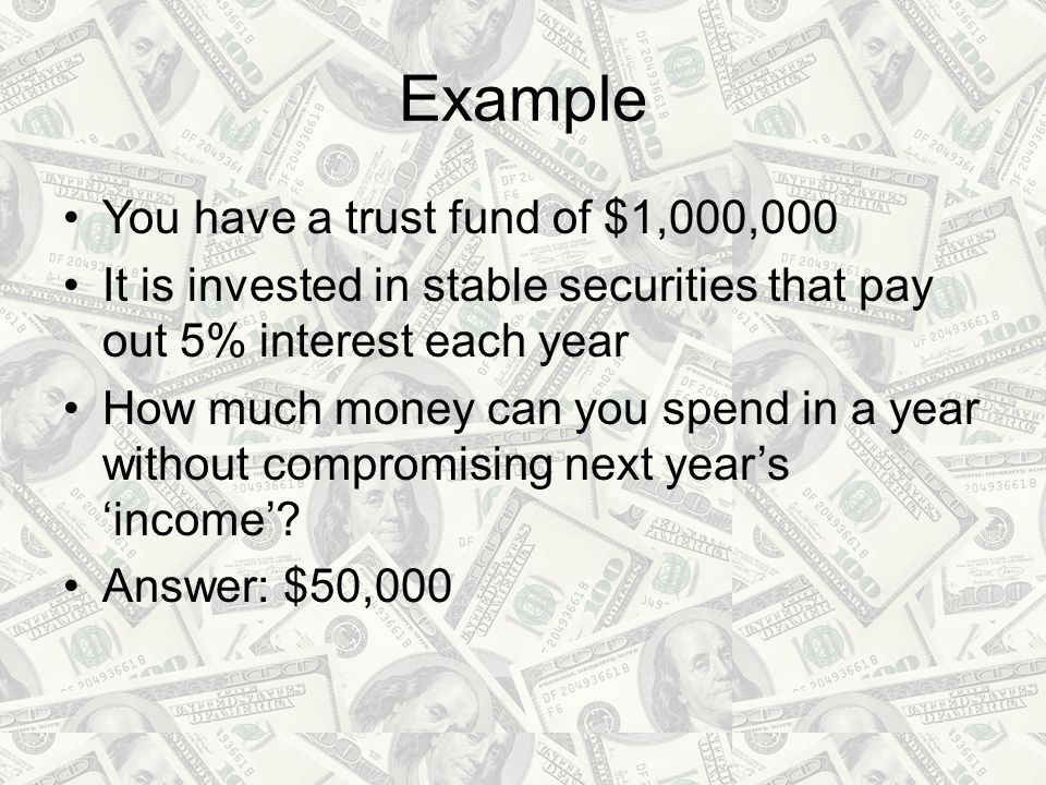 Example You have a trust fund of $1,000,000 It is invested in stable securities that pay out 5% interest each year How much money can you spend in a year without compromising next year's 'income'.