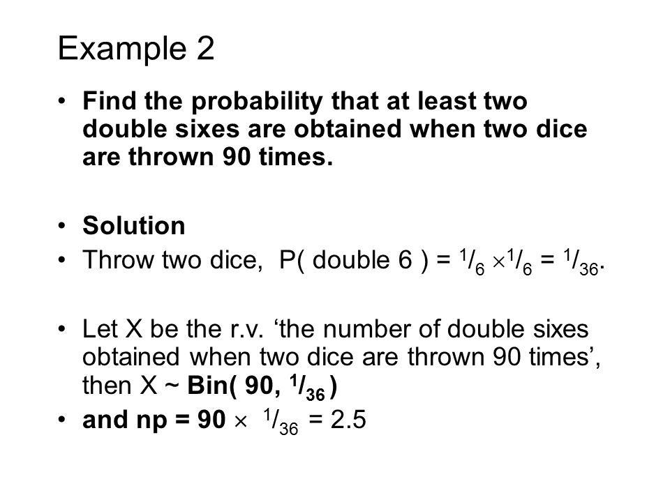 Example 2 Find the probability that at least two double sixes are obtained when two dice are thrown 90 times. Solution Throw two dice, P( double 6 ) =