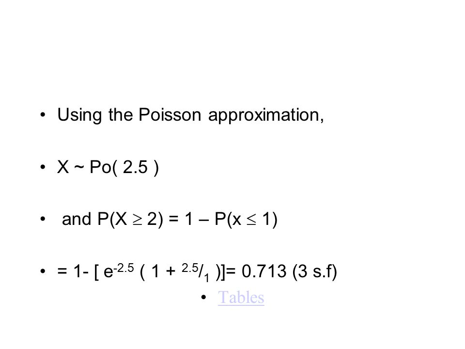 Using the Poisson approximation, X ~ Po( 2.5 ) and P(X  2) = 1 – P(x  1) = 1- [ e -2.5 ( 1 + 2.5 / 1 )]= 0.713 (3 s.f) Tables