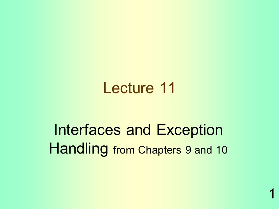 1 Lecture 11 Interfaces and Exception Handling from Chapters 9 and 10