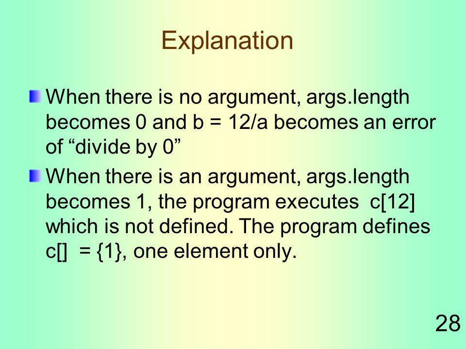 28 Explanation When there is no argument, args.length becomes 0 and b = 12/a becomes an error of divide by 0 When there is an argument, args.length becomes 1, the program executes c[12] which is not defined.