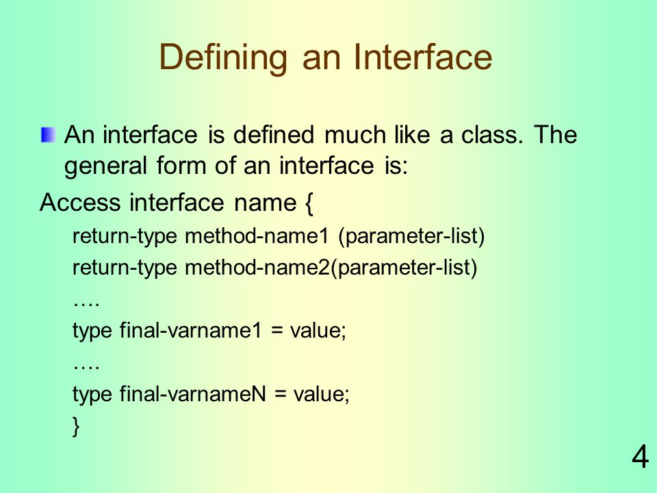4 Defining an Interface An interface is defined much like a class.