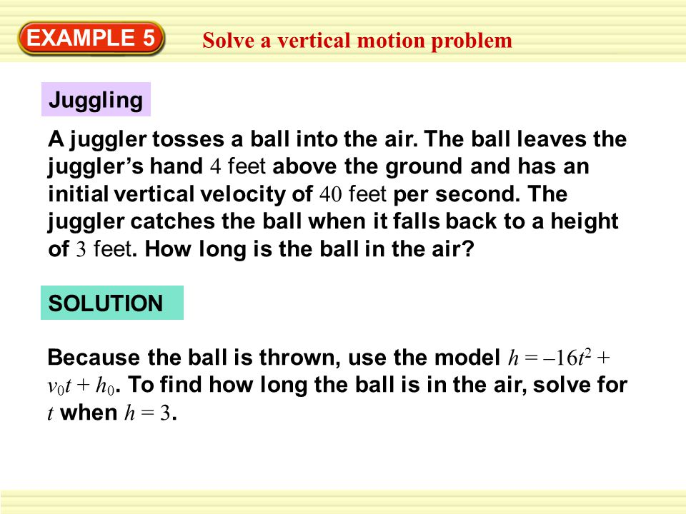 EXAMPLE 5 Solve a vertical motion problem A juggler tosses a ball into the air.