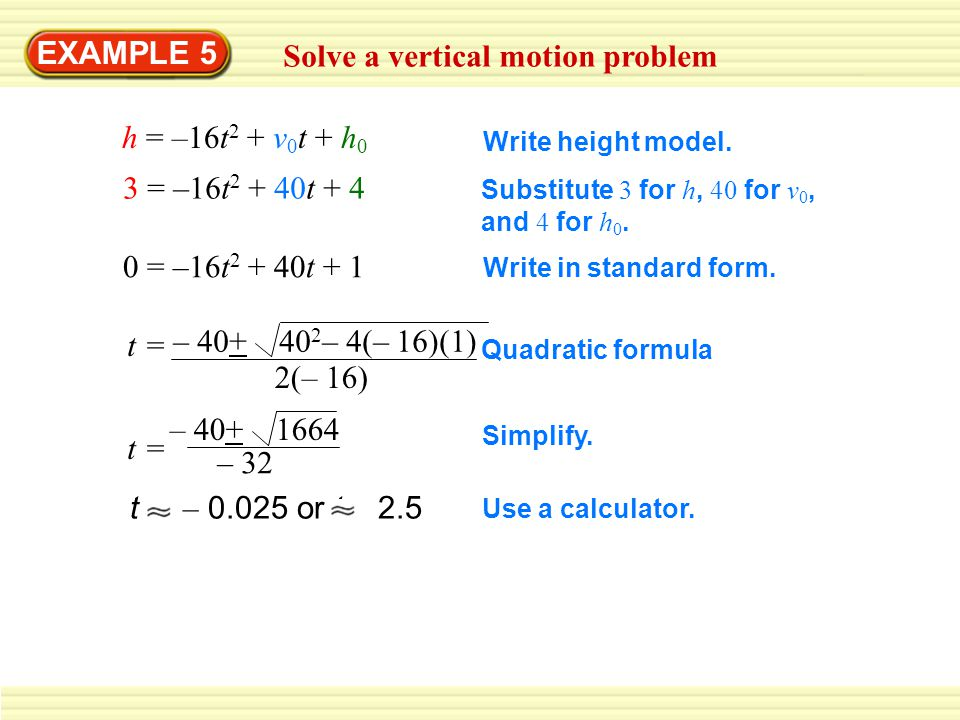 EXAMPLE 5 Solve a vertical motion problem h = –16t 2 + v 0 t + h 0 3 = –16t 2 + 40t + 4 Write height model.