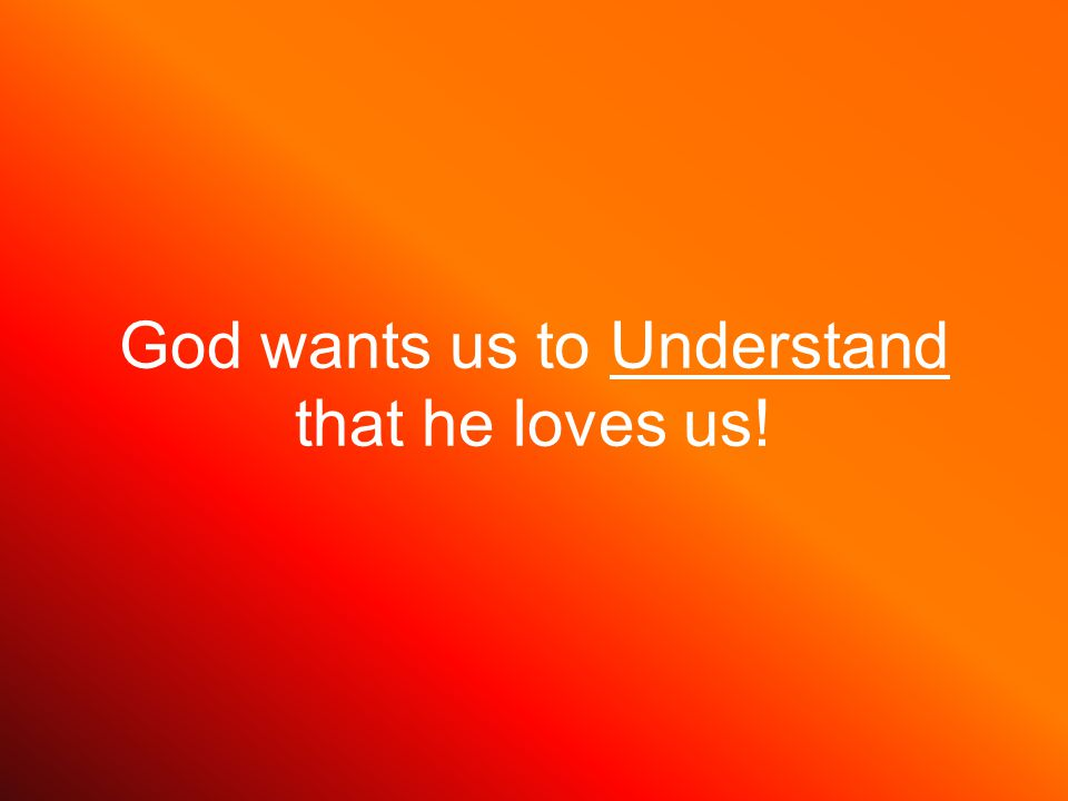 God wants us to Understand that he loves us!