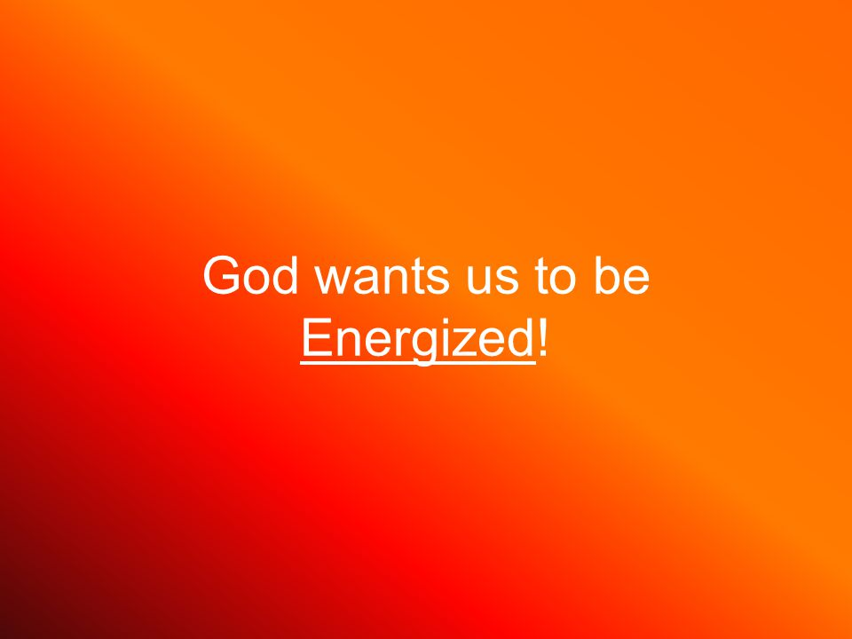 God wants us to be Energized!