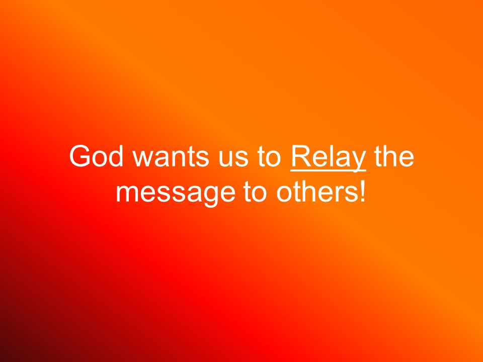 God wants us to Relay the message to others!