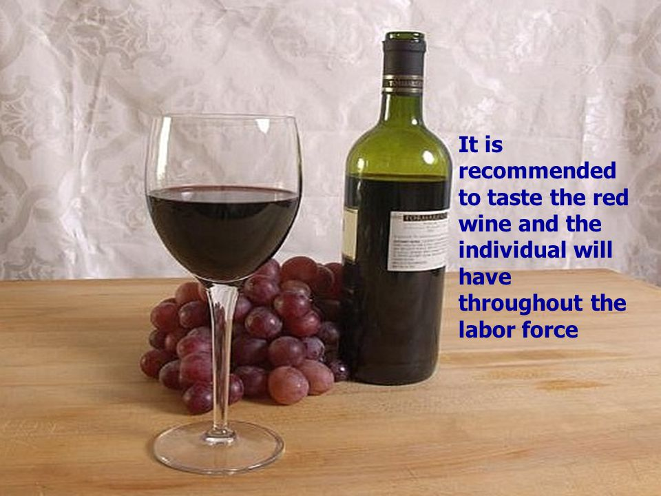 It is recommended to taste the red wine and the individual will have throughout the labor force
