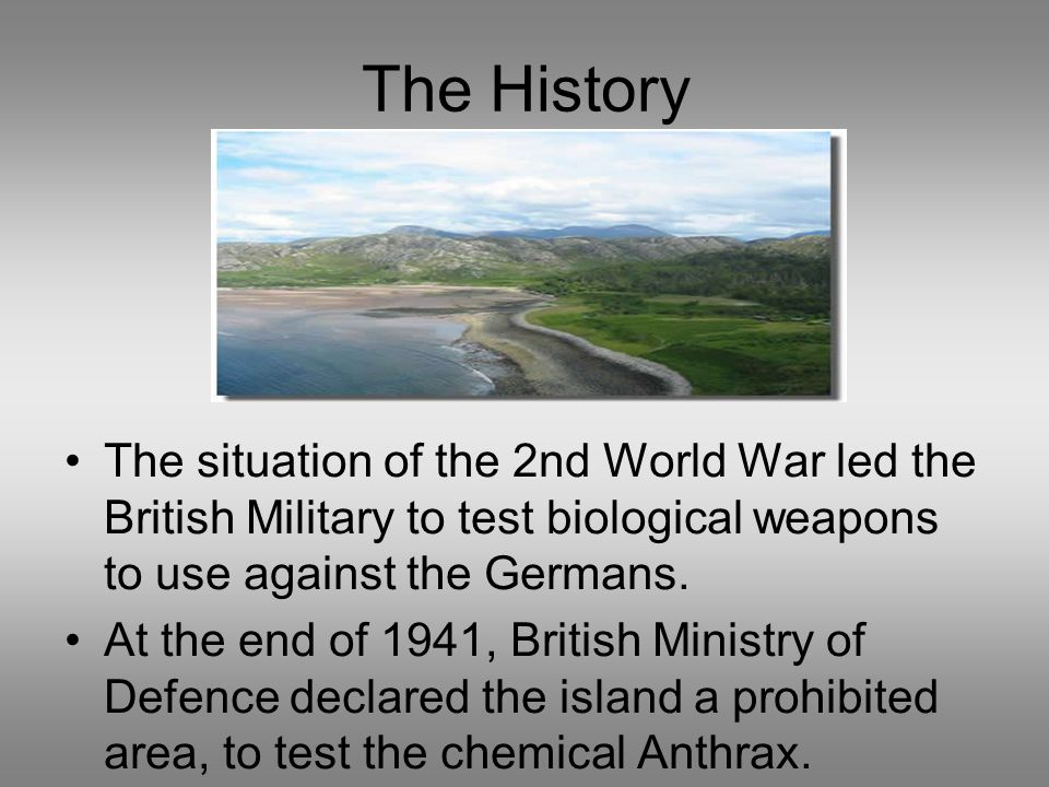 The History The situation of the 2nd World War led the British Military to test biological weapons to use against the Germans.