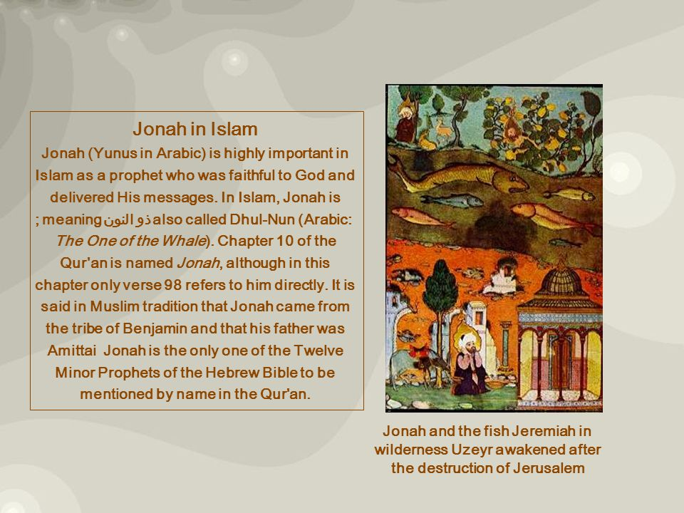 Jonah and the fish Jeremiah in wilderness Uzeyr awakened after the destruction of Jerusalem Jonah in Islam Jonah (Yunus in Arabic) is highly important in Islam as a prophet who was faithful to God and delivered His messages.