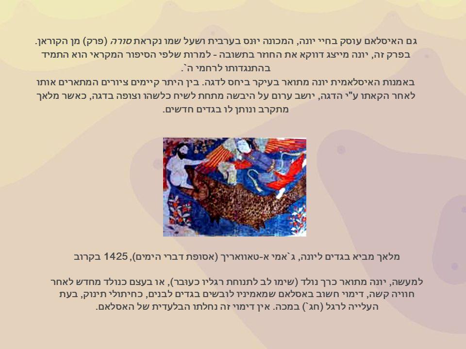 גם האיסלאם עוסק בחיי יונה, המכונה יוּנס בערבית ושעל שמו נקראת סורה ( פרק ) מן הקוראן.