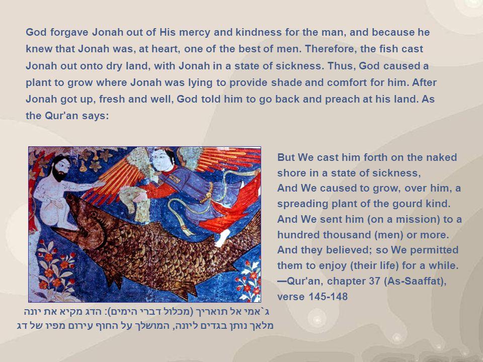 ג`אמי אל תואריך (מכלול דברי הימים): הדג מקיא את יונה מלאך נותן בגדים ליונה, המושלך על החוף עירום מפיו של דג God forgave Jonah out of His mercy and kindness for the man, and because he knew that Jonah was, at heart, one of the best of men.