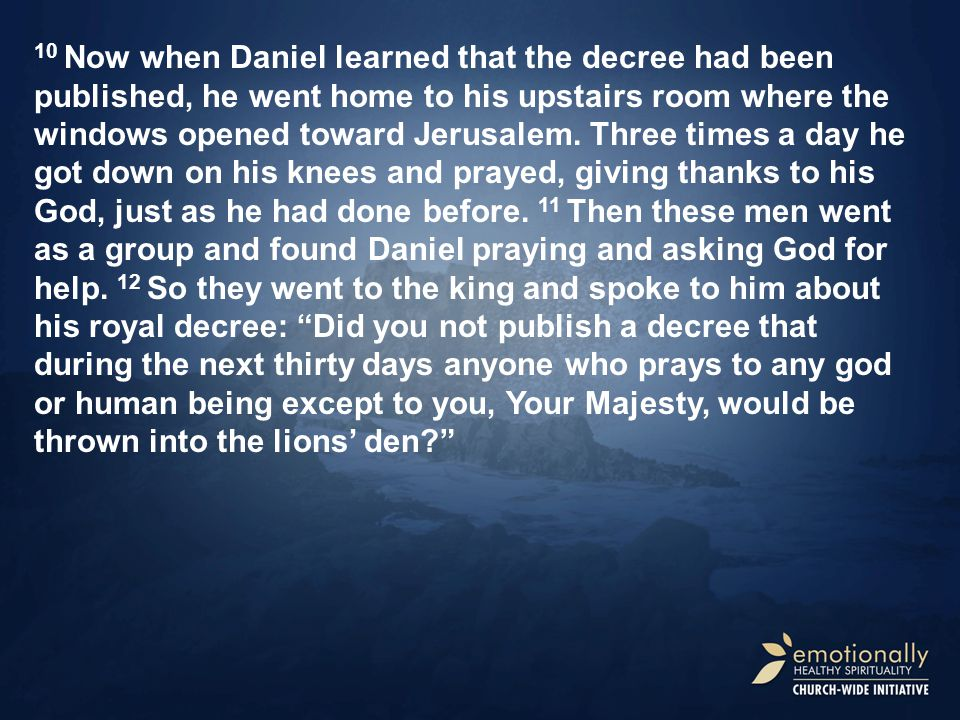 10 Now when Daniel learned that the decree had been published, he went home to his upstairs room where the windows opened toward Jerusalem.