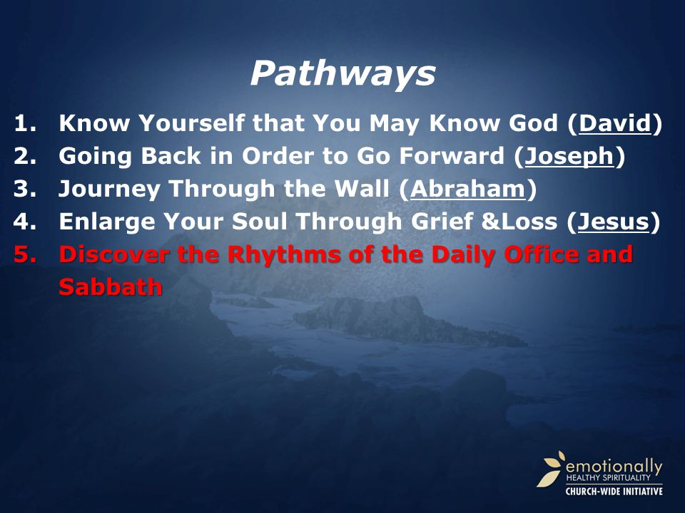 Pathways 1.Know Yourself that You May Know God (David) 2.Going Back in Order to Go Forward (Joseph) 3.Journey Through the Wall (Abraham) 4.Enlarge Your Soul Through Grief &Loss (Jesus) 5.Discover the Rhythms of the Daily Office and Sabbath