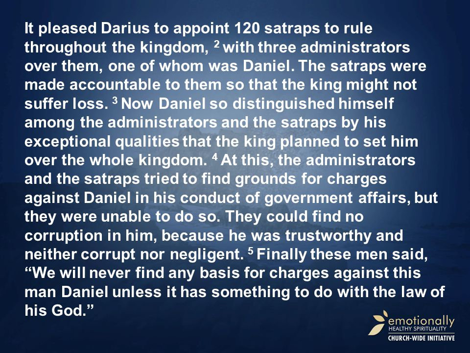 It pleased Darius to appoint 120 satraps to rule throughout the kingdom, 2 with three administrators over them, one of whom was Daniel.