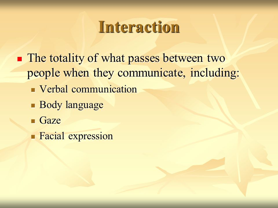 Interaction The totality of what passes between two people when they communicate, including: The totality of what passes between two people when they communicate, including: Verbal communication Verbal communication Body language Body language Gaze Gaze Facial expression Facial expression