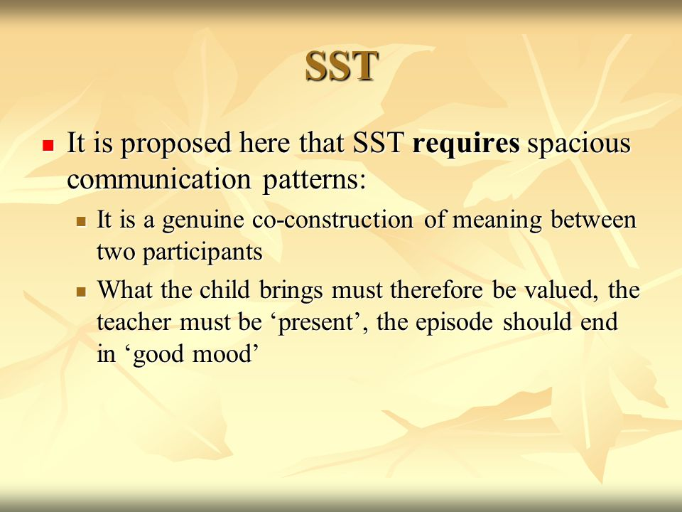 SST It is proposed here that SST requires spacious communication patterns: It is proposed here that SST requires spacious communication patterns: It is a genuine co-construction of meaning between two participants It is a genuine co-construction of meaning between two participants What the child brings must therefore be valued, the teacher must be 'present', the episode should end in 'good mood' What the child brings must therefore be valued, the teacher must be 'present', the episode should end in 'good mood'