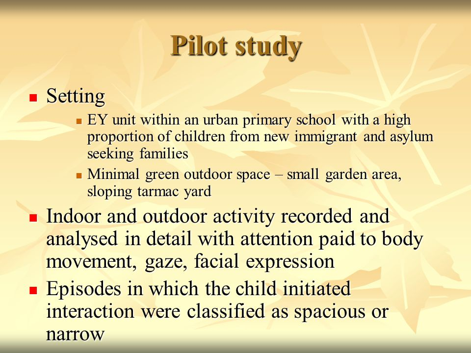 Pilot study Setting Setting EY unit within an urban primary school with a high proportion of children from new immigrant and asylum seeking families EY unit within an urban primary school with a high proportion of children from new immigrant and asylum seeking families Minimal green outdoor space – small garden area, sloping tarmac yard Minimal green outdoor space – small garden area, sloping tarmac yard Indoor and outdoor activity recorded and analysed in detail with attention paid to body movement, gaze, facial expression Indoor and outdoor activity recorded and analysed in detail with attention paid to body movement, gaze, facial expression Episodes in which the child initiated interaction were classified as spacious or narrow Episodes in which the child initiated interaction were classified as spacious or narrow
