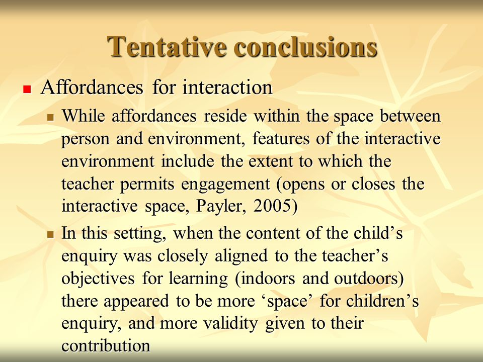 Tentative conclusions Affordances for interaction Affordances for interaction While affordances reside within the space between person and environment, features of the interactive environment include the extent to which the teacher permits engagement (opens or closes the interactive space, Payler, 2005) While affordances reside within the space between person and environment, features of the interactive environment include the extent to which the teacher permits engagement (opens or closes the interactive space, Payler, 2005) In this setting, when the content of the child's enquiry was closely aligned to the teacher's objectives for learning (indoors and outdoors) there appeared to be more 'space' for children's enquiry, and more validity given to their contribution In this setting, when the content of the child's enquiry was closely aligned to the teacher's objectives for learning (indoors and outdoors) there appeared to be more 'space' for children's enquiry, and more validity given to their contribution
