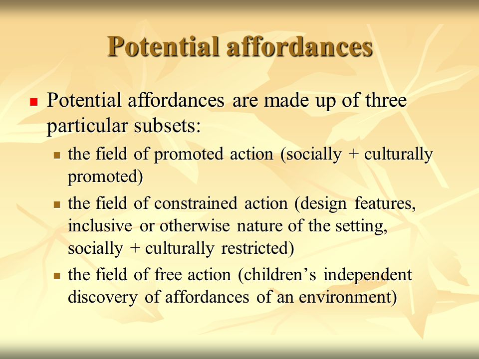 Potential affordances Potential affordances are made up of three particular subsets: Potential affordances are made up of three particular subsets: the field of promoted action (socially + culturally promoted) the field of promoted action (socially + culturally promoted) the field of constrained action (design features, inclusive or otherwise nature of the setting, socially + culturally restricted) the field of constrained action (design features, inclusive or otherwise nature of the setting, socially + culturally restricted) the field of free action (children's independent discovery of affordances of an environment) the field of free action (children's independent discovery of affordances of an environment)