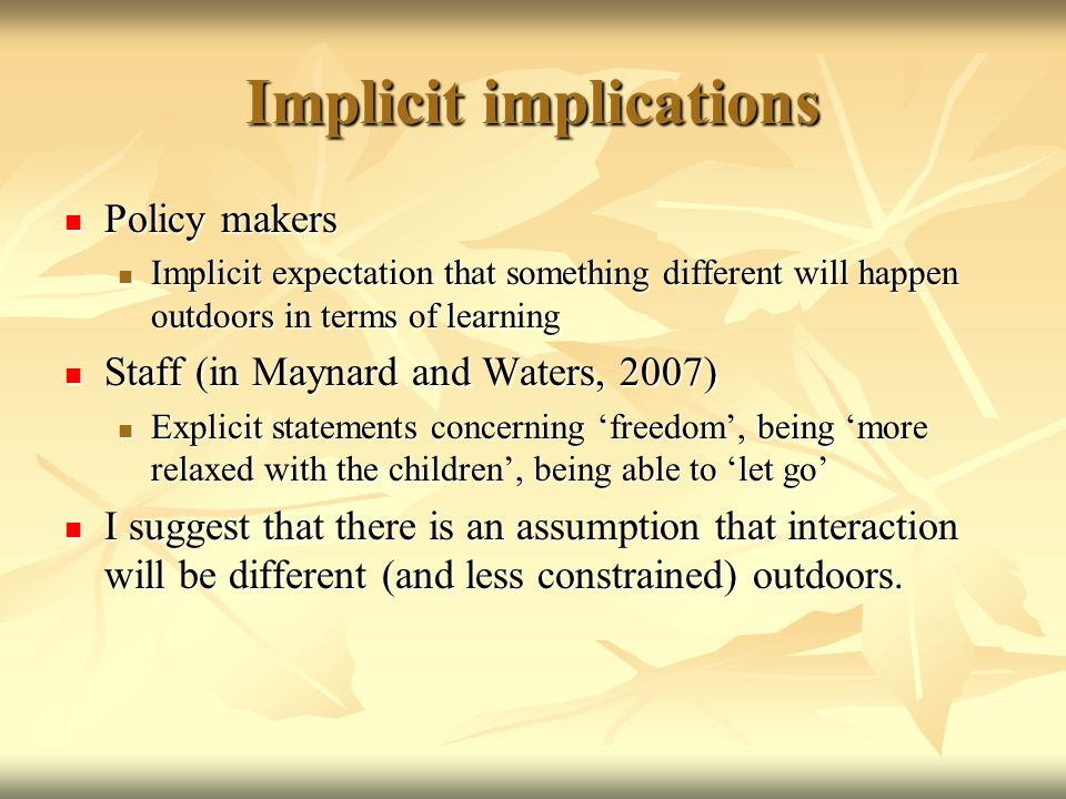 Implicit implications Policy makers Policy makers Implicit expectation that something different will happen outdoors in terms of learning Implicit expectation that something different will happen outdoors in terms of learning Staff (in Maynard and Waters, 2007) Staff (in Maynard and Waters, 2007) Explicit statements concerning 'freedom', being 'more relaxed with the children', being able to 'let go' Explicit statements concerning 'freedom', being 'more relaxed with the children', being able to 'let go' I suggest that there is an assumption that interaction will be different (and less constrained) outdoors.