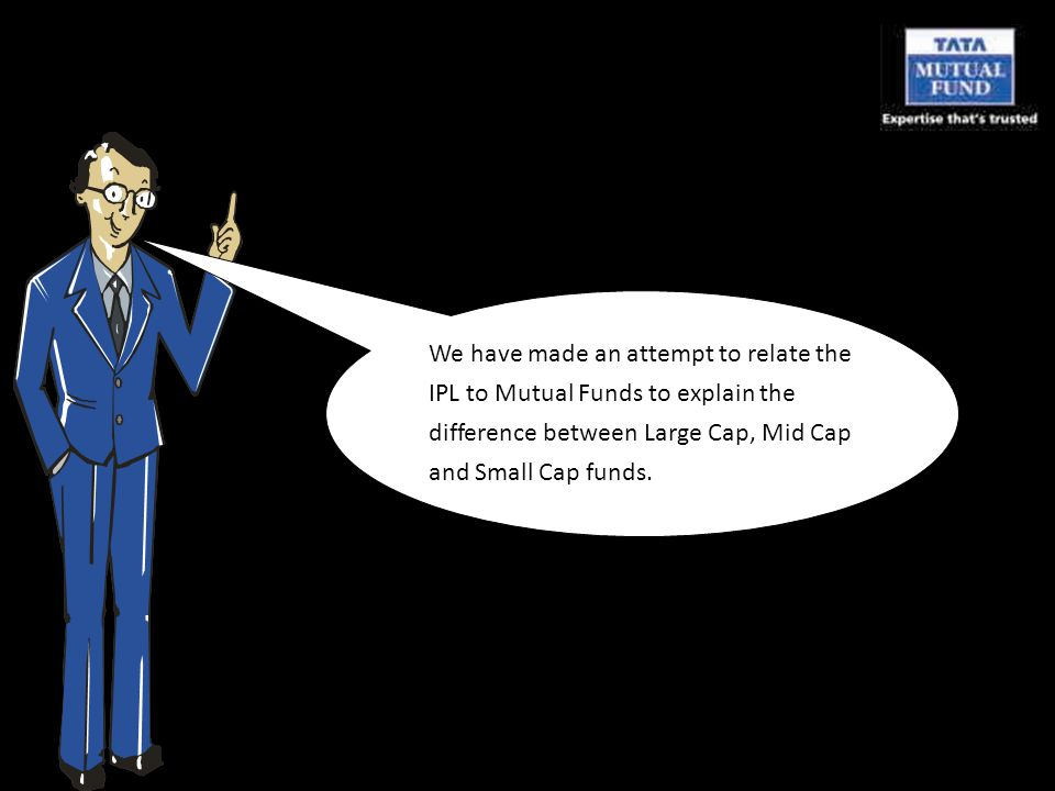 We have made an attempt to relate the IPL to Mutual Funds to explain the difference between Large Cap, Mid Cap and Small Cap funds.